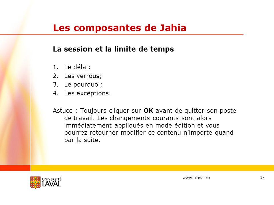www.ulaval.ca 17 Les composantes de Jahia La session et la limite de temps 1.Le délai; 2.Les verrous; 3.Le pourquoi; 4.Les exceptions. Astuce : Toujou