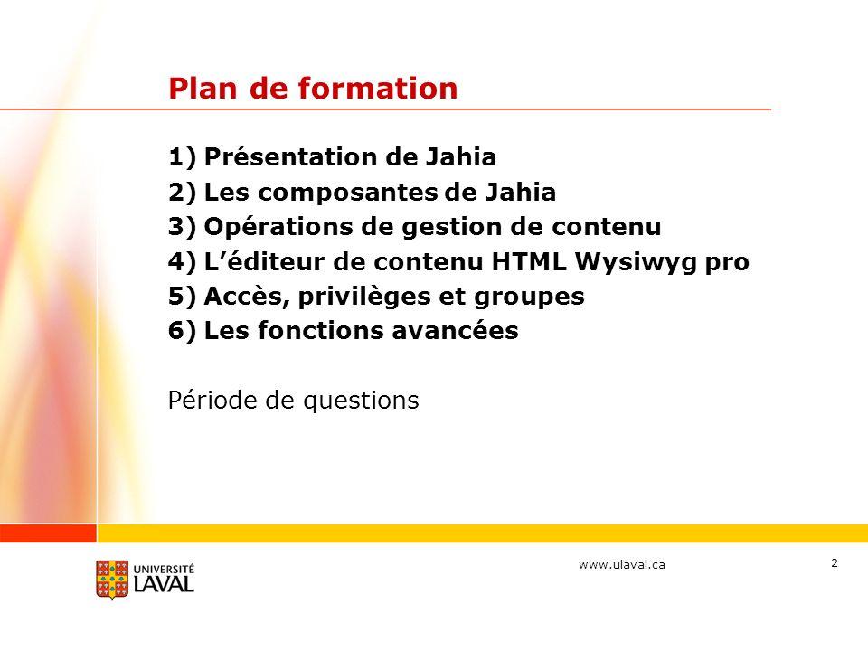 www.ulaval.ca 2 Plan de formation 1)Présentation de Jahia 2)Les composantes de Jahia 3)Opérations de gestion de contenu 4)Léditeur de contenu HTML Wys