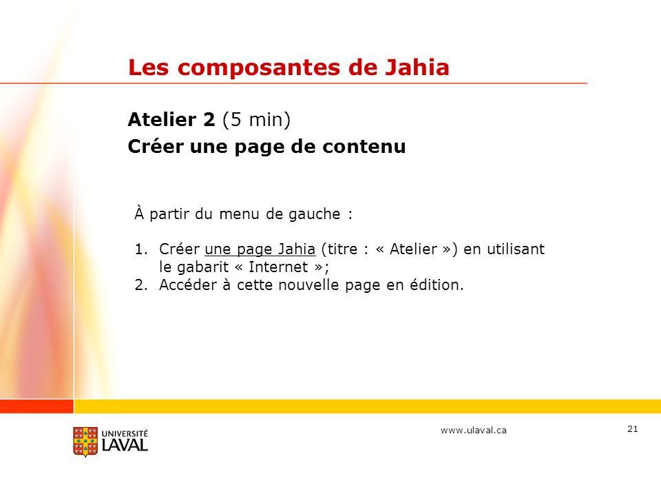 www.ulaval.ca Les composantes de Jahia Atelier 2 (5 min) Créer une page de contenu 21 À partir du menu de gauche : 1.Créer une page Jahia (titre : « A