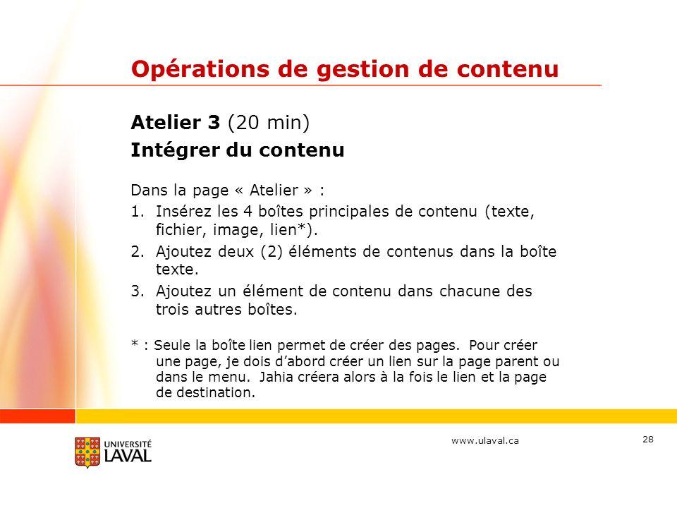 www.ulaval.ca Opérations de gestion de contenu Atelier 3 (20 min) Intégrer du contenu Dans la page « Atelier » : 1.Insérez les 4 boîtes principales de