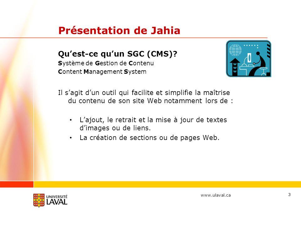 www.ulaval.ca 3 Présentation de Jahia Quest-ce quun SGC (CMS)? Système de Gestion de Contenu Content Management System Il sagit dun outil qui facilite