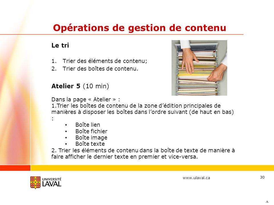 www.ulaval.ca 30 Opérations de gestion de contenu Le tri 1.Trier des éléments de contenu; 2.Trier des boîtes de contenu. A Atelier 5 (10 min) Dans la