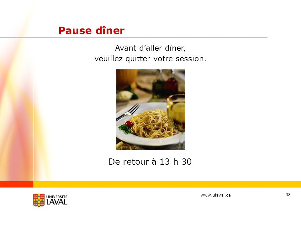 www.ulaval.ca 33 Pause dîner De retour à 13 h 30 Avant daller dîner, veuillez quitter votre session.