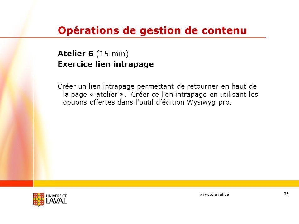 www.ulaval.ca Opérations de gestion de contenu Atelier 6 (15 min) Exercice lien intrapage Créer un lien intrapage permettant de retourner en haut de l