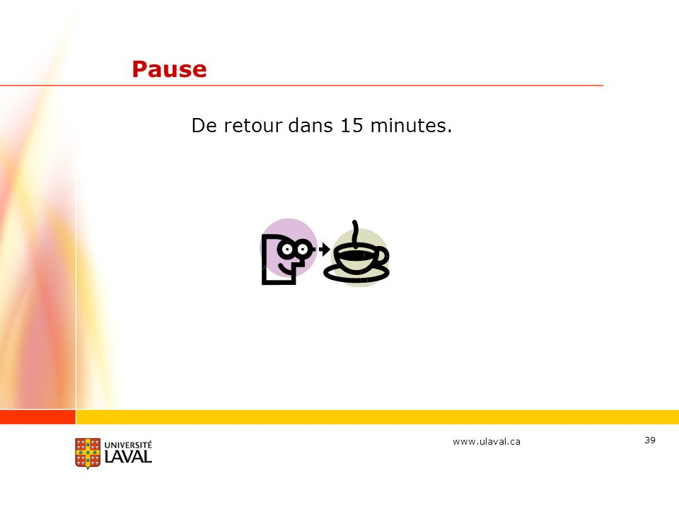www.ulaval.ca 39 Pause De retour dans 15 minutes.