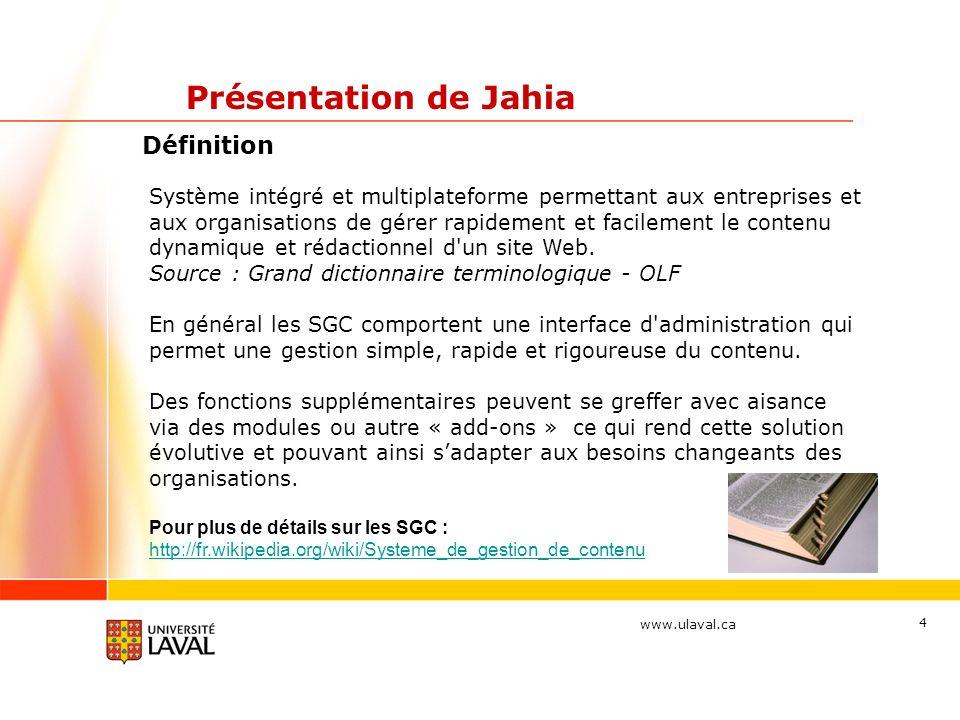 www.ulaval.ca 5 Présentation de Jahia Compatibilité des navigateurs (fureteurs) Web et plateformes Visiteurs Aucunes restrictions Édimestres et administrateurs PC Windows Internet Explorer 6, 7 et 8 Cette restriction de compatibilité en édition de contenu nest pas liée à Jahia mais plutôt à Wysiwyg pro qui est un ajout (addon) à Jahia.