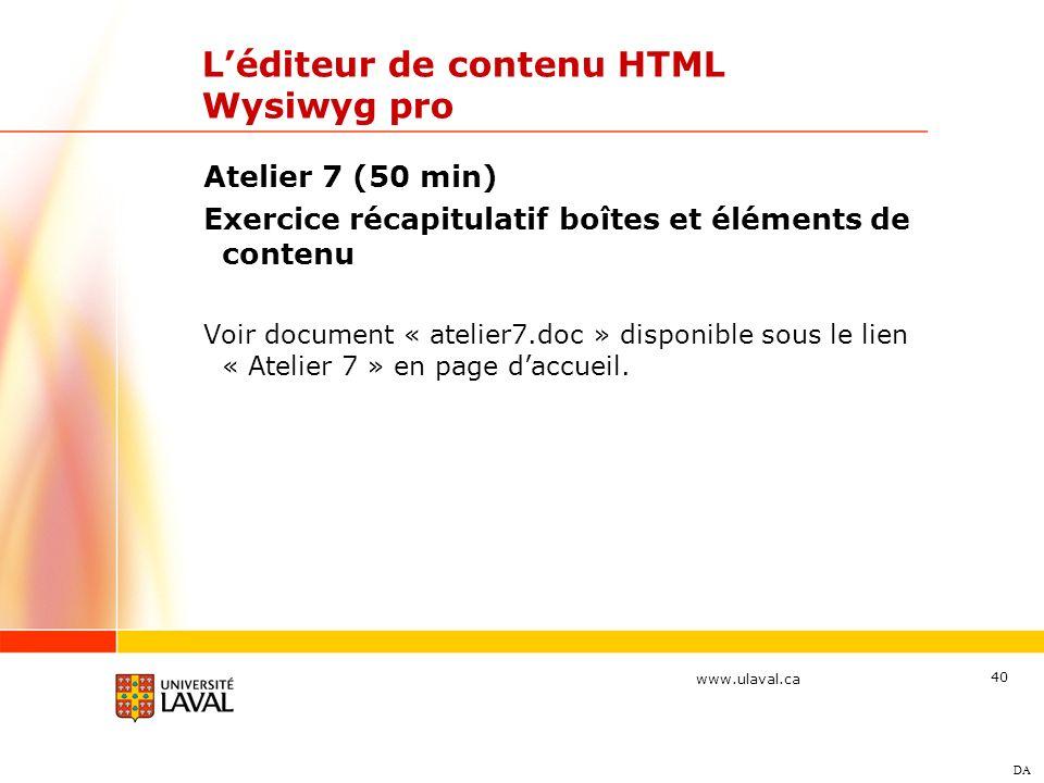 www.ulaval.ca 40 Léditeur de contenu HTML Wysiwyg pro Atelier 7 (50 min) Exercice récapitulatif boîtes et éléments de contenu Voir document « atelier7