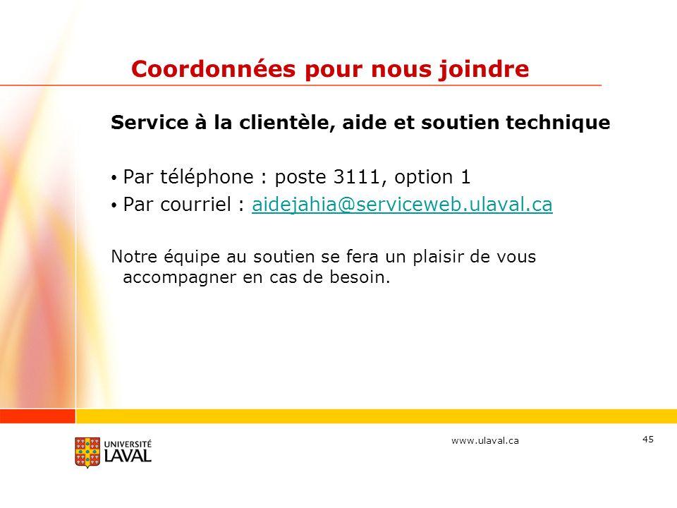 www.ulaval.ca 45 Coordonnées pour nous joindre Service à la clientèle, aide et soutien technique Par téléphone : poste 3111, option 1 Par courriel : a