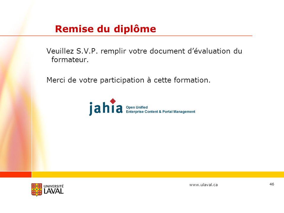 www.ulaval.ca 46 Remise du diplôme Veuillez S.V.P. remplir votre document dévaluation du formateur. Merci de votre participation à cette formation.