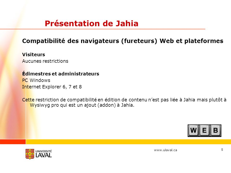 www.ulaval.ca 5 Présentation de Jahia Compatibilité des navigateurs (fureteurs) Web et plateformes Visiteurs Aucunes restrictions Édimestres et admini