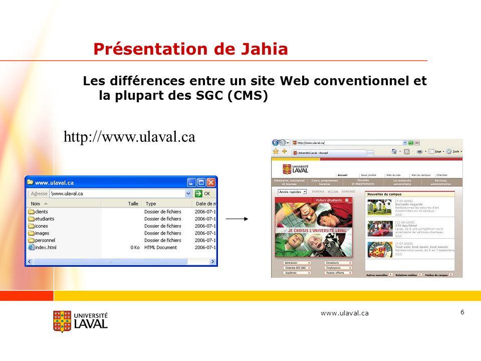 www.ulaval.ca 6 Présentation de Jahia Les différences entre un site Web conventionnel et la plupart des SGC (CMS) http://www.ulaval.ca