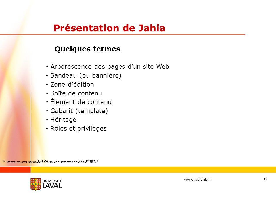 www.ulaval.ca 8 Présentation de Jahia Quelques termes Arborescence des pages dun site Web Bandeau (ou bannière) Zone dédition Boîte de contenu Élément
