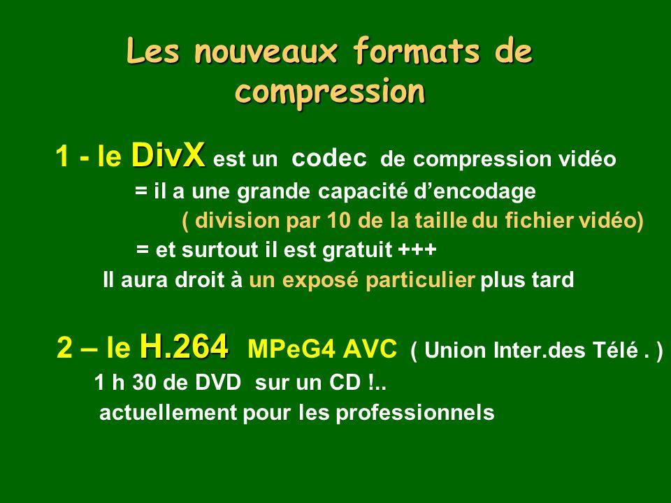 Les nouveaux formats de compression DivX 1 - le DivX est un codec de compression vidéo = il a une grande capacité dencodage ( division par 10 de la taille du fichier vidéo) = et surtout il est gratuit +++ Il aura droit à un exposé particulier plus tard H.264 2 – le H.264 MPeG4 AVC ( Union Inter.des Télé.