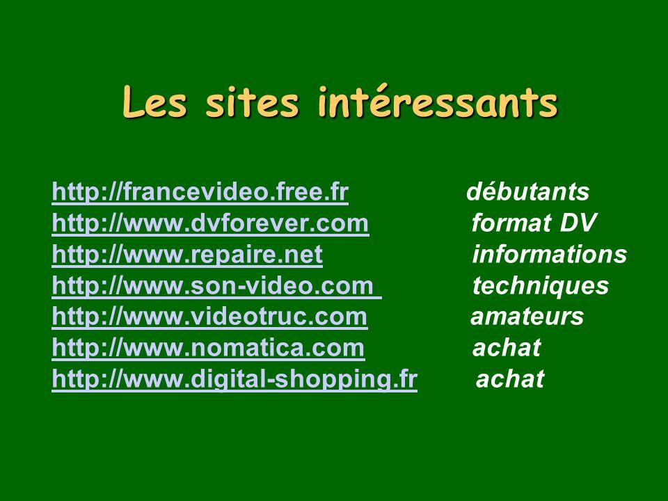 Les sites intéressants Les sites intéressants http://francevideo.free.fr débutants http://www.dvforever.com format DV http://www.repaire.net informations http://www.son-video.com techniques http://www.videotruc.com amateurs http://www.nomatica.com achat http://www.digital-shopping.fr achat http://francevideo.fr http://www.dvforever.com http://www.repaire.net http://www.son-video.com http://www.videotruc.com http://www.nomatica.com http://www.digital-shopping.fr