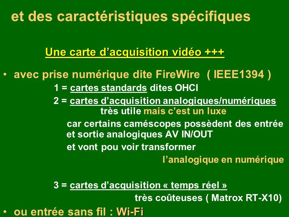 et des caractéristiques spécifiques Une carte dacquisition vidéo +++ avec prise numérique dite FireWire ( IEEE1394 ) 1 = cartes standards dites OHCI 2 = cartes dacquisition analogiques/numériques très utile mais cest un luxe car certains caméscopes possèdent des entrée et sortie analogiques AV IN/OUT et vont pou voir transformer lanalogique en numérique 3 = cartes dacquisition « temps réel » très coûteuses ( Matrox RT-X10) Wi-Fiou entrée sans fil : Wi-Fi