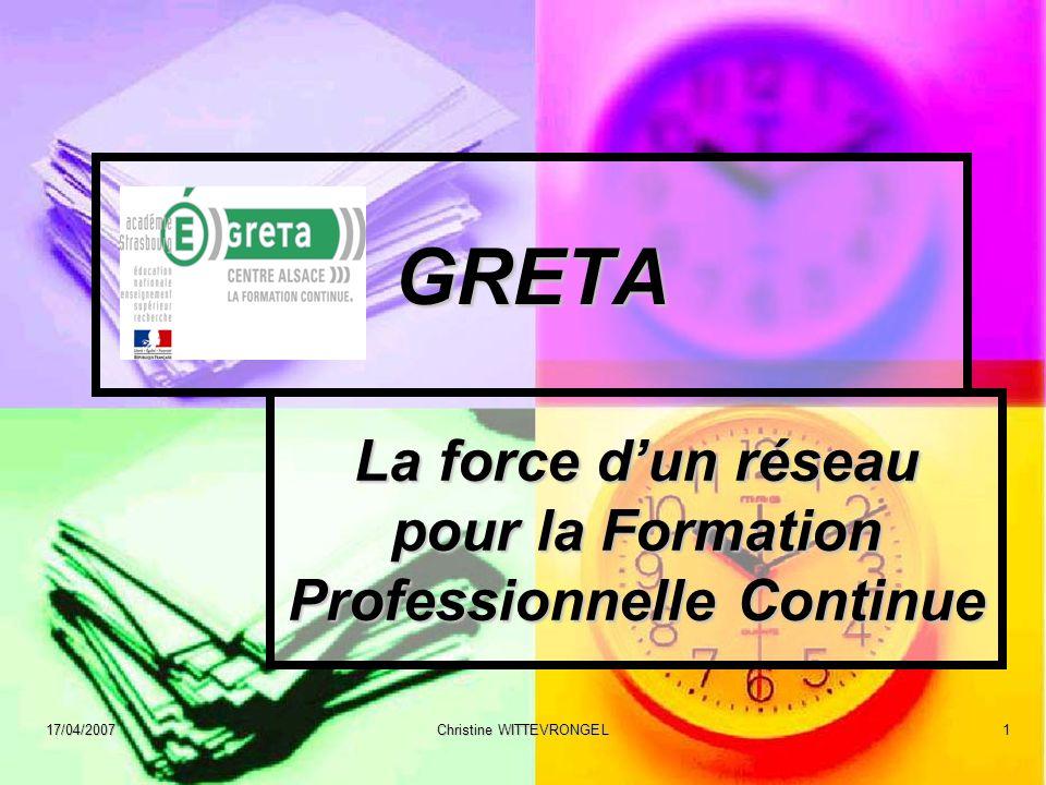 17/04/2007 Christine WITTEVRONGEL 1 GRETA La force dun réseau pour la Formation Professionnelle Continue