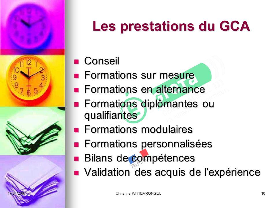17/04/2007Christine WITTEVRONGEL10 Les prestations du GCA Conseil Conseil Formations sur mesure Formations sur mesure Formations en alternance Formati
