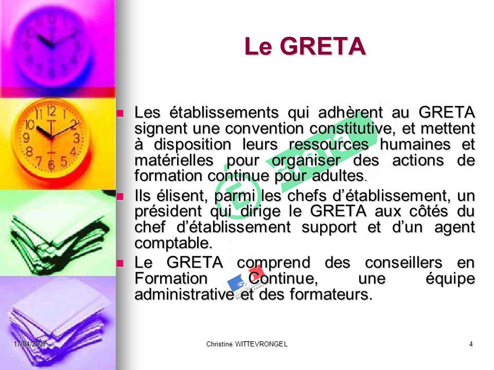 17/04/2007Christine WITTEVRONGEL4 Le GRETA Les établissements qui adhèrent au GRETA signent une convention constitutive, et mettent à disposition leur