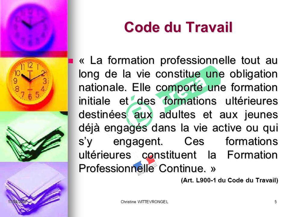17/04/2007Christine WITTEVRONGEL5 Code du Travail « La formation professionnelle tout au long de la vie constitue une obligation nationale. Elle compo
