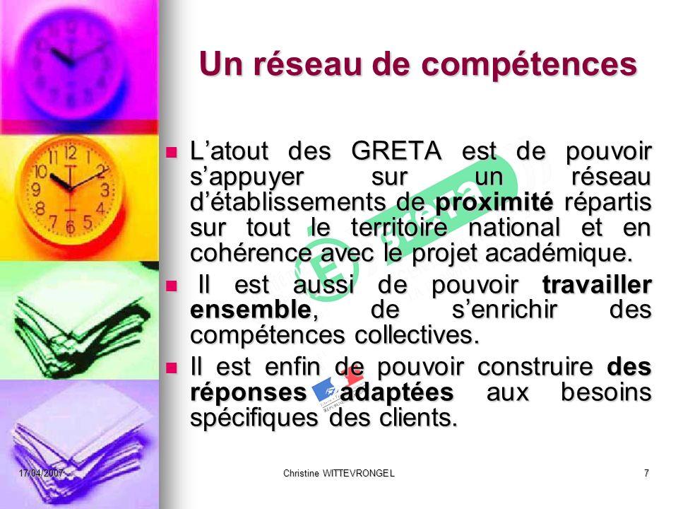 17/04/2007Christine WITTEVRONGEL7 Un réseau de compétences Latout des GRETA est de pouvoir sappuyer sur un réseau détablissements de proximité réparti