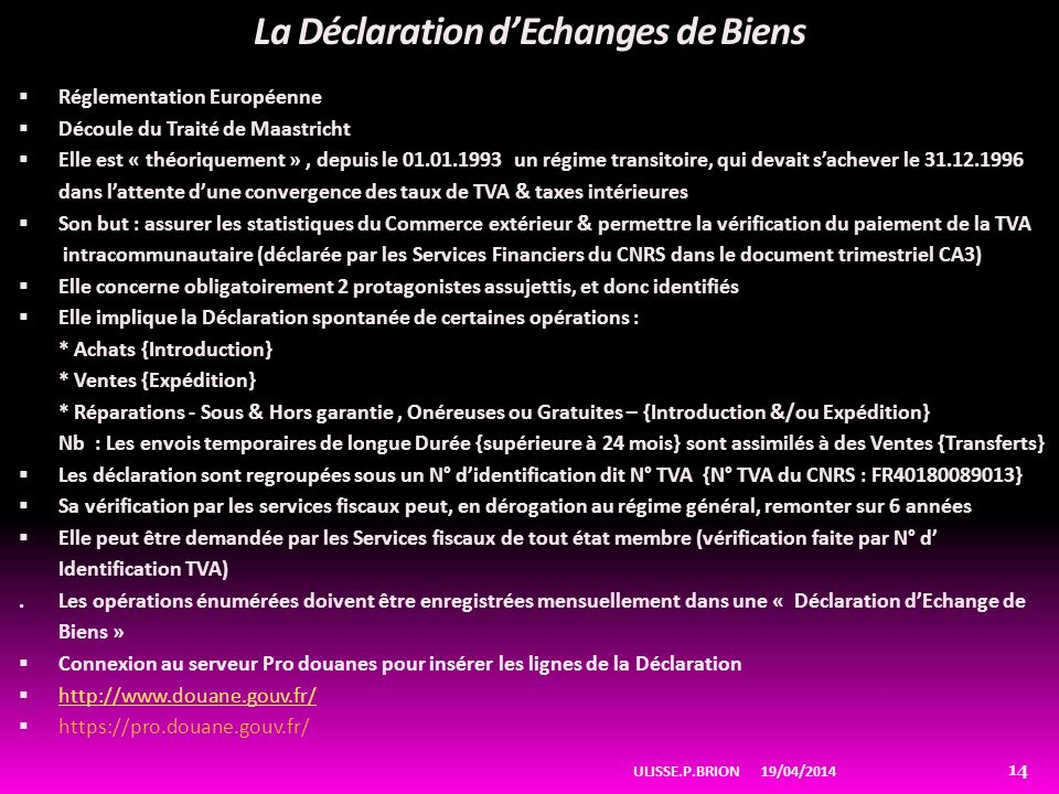 La Déclaration dEchanges de Biens Réglementation Européenne Découle du Traité de Maastricht Elle est « théoriquement », depuis le 01.01.1993 un régime transitoire, qui devait sachever le 31.12.1996 dans lattente dune convergence des taux de TVA & taxes intérieures Son but : assurer les statistiques du Commerce extérieur & permettre la vérification du paiement de la TVA intracommunautaire (déclarée par les Services Financiers du CNRS dans le document trimestriel CA3) Elle concerne obligatoirement 2 protagonistes assujettis, et donc identifiés Elle implique la Déclaration spontanée de certaines opérations : * Achats {Introduction} * Ventes {Expédition} * Réparations - Sous & Hors garantie, Onéreuses ou Gratuites – {Introduction &/ou Expédition} Nb : Les envois temporaires de longue Durée {supérieure à 24 mois} sont assimilés à des Ventes {Transferts} Les déclaration sont regroupées sous un N° didentification dit N° TVA {N° TVA du CNRS : FR40180089013} Sa vérification par les services fiscaux peut, en dérogation au régime général, remonter sur 6 années Elle peut être demandée par les Services fiscaux de tout état membre (vérification faite par N° d Identification TVA).Les opérations énumérées doivent être enregistrées mensuellement dans une « Déclaration dEchange de Biens » Connexion au serveur Pro douanes pour insérer les lignes de la Déclaration http://www.douane.gouv.fr/ https://pro.douane.gouv.fr/ 19/04/2014ULISSE.P.BRION 14