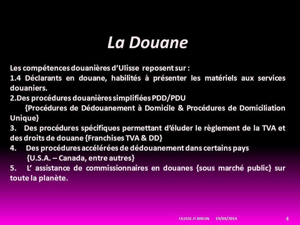19/04/2014ULISSE.P.BRION 4 La Douane Les compétences douanières dUlisse reposent sur : 1.4 Déclarants en douane, habilités à présenter les matériels aux services douaniers.