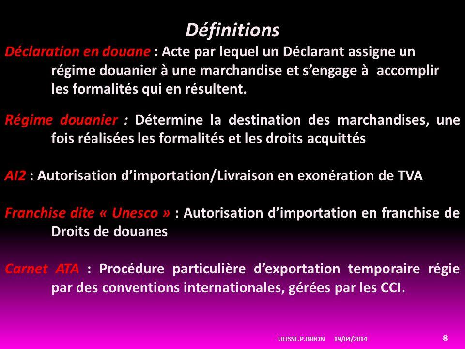 19/04/2014ULISSE.P.BRION 8 Définitions Déclaration en douane : Acte par lequel un Déclarant assigne un régime douanier à une marchandise et sengage à accomplir les formalités qui en résultent.
