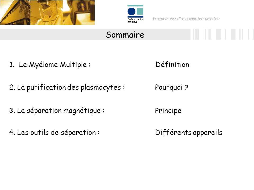 Prolonger votre offre de soins, jour après jour Sommaire 1.Le Myélome Multiple : Définition 4. Les outils de séparation :Différents appareils 3. La sé