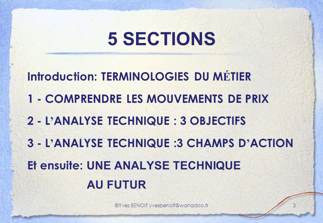 ©Yves BENOIT yvesbenoit@wanadoo.fr3 5 SECTIONS Introduction: TERMINOLOGIES DU M É TIER 1 - COMPRENDRE LES MOUVEMENTS DE PRIX 2 - L ANALYSE TECHNIQUE : 3 OBJECTIFS 3 - L ANALYSE TECHNIQUE :3 CHAMPS D ACTION Et ensuite: UNE ANALYSE TECHNIQUE AU FUTUR