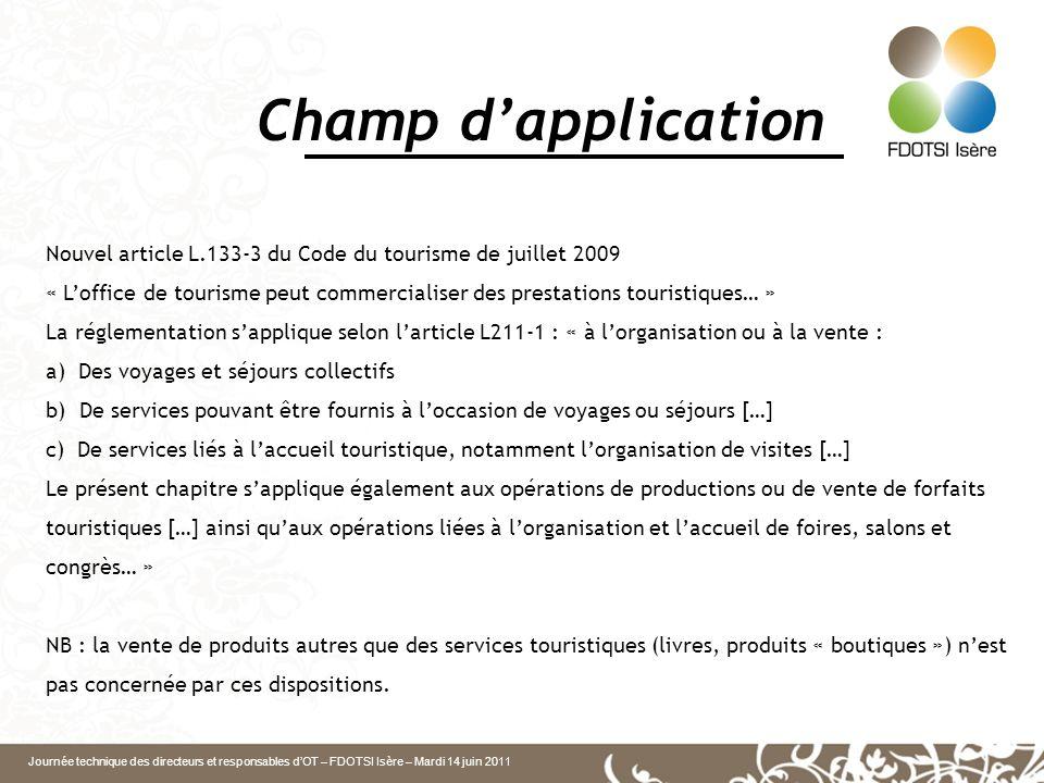 Journée technique des directeurs et responsables dOT – FDOTSI Isère – Mardi 14 juin 2011 Champ dapplication Nouvel article L.133-3 du Code du tourisme