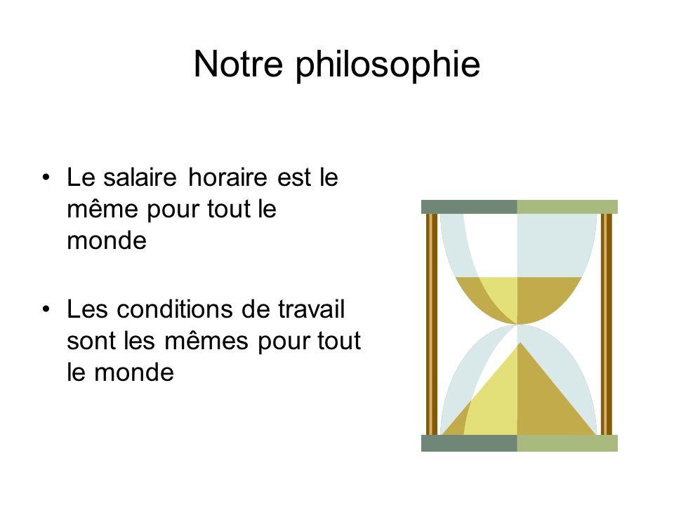 Notre philosophie Le salaire horaire est le même pour tout le monde Les conditions de travail sont les mêmes pour tout le monde