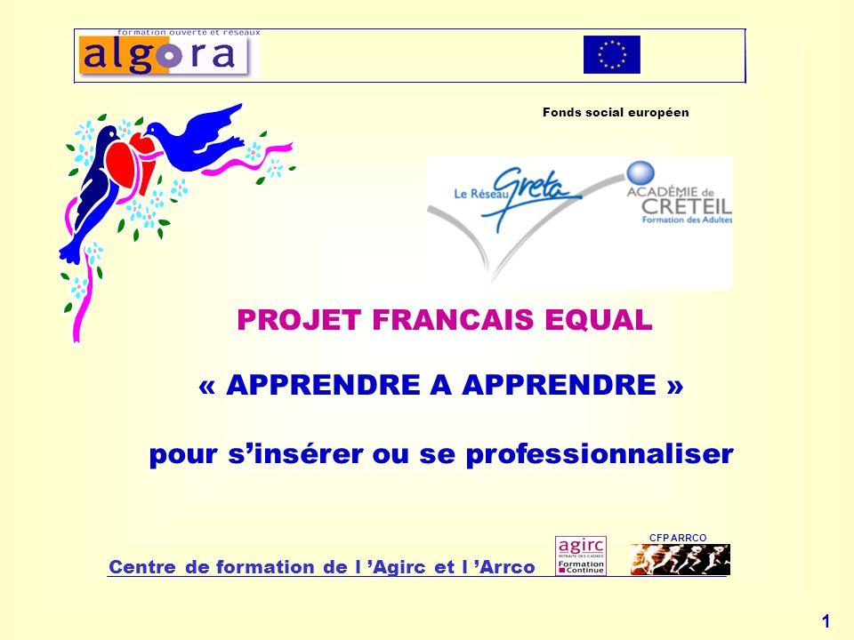 1 « APPRENDRE A APPRENDRE » pour sinsérer ou se professionnaliser Centre de formation de l Agirc et l Arrco CFP ARRCO PROJET FRANCAIS EQUAL Fonds social européen
