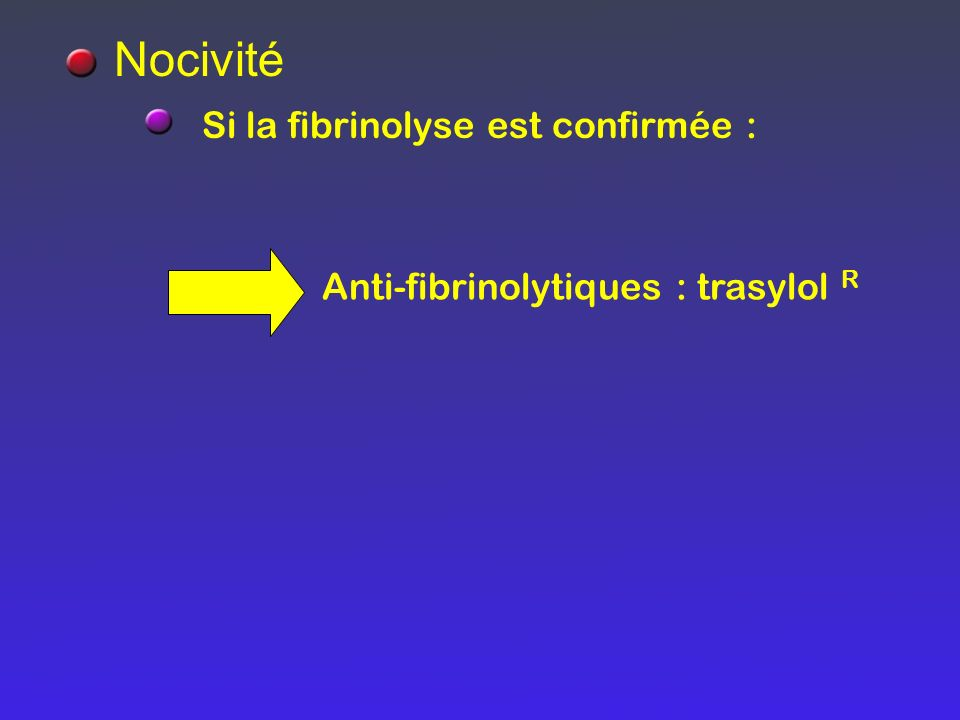 Si la fibrinolyse est confirmée : Nocivité Anti-fibrinolytiques : trasylol R