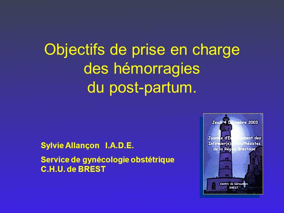 Objectifs de prise en charge des hémorragies du post-partum. Sylvie Allançon I.A.D.E. Service de gynécologie obstétrique C.H.U. de BREST