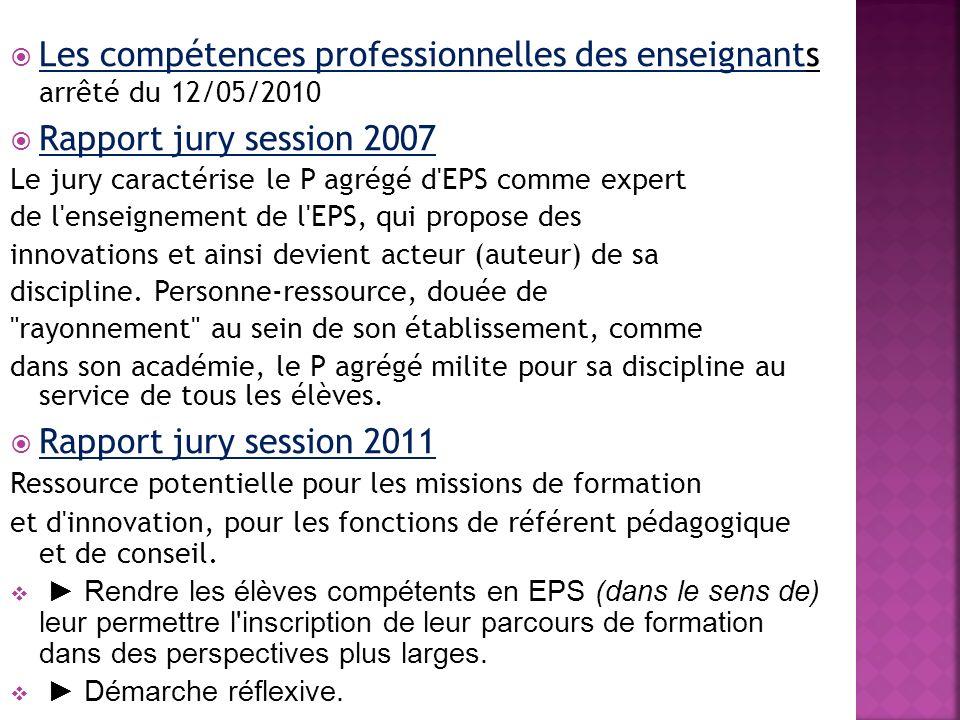 Les compétences professionnelles des enseignants arrêté du 12/05/2010 Rapport jury session 2007 Le jury caractérise le P agrégé d EPS comme expert de l enseignement de l EPS, qui propose des innovations et ainsi devient acteur (auteur) de sa discipline.