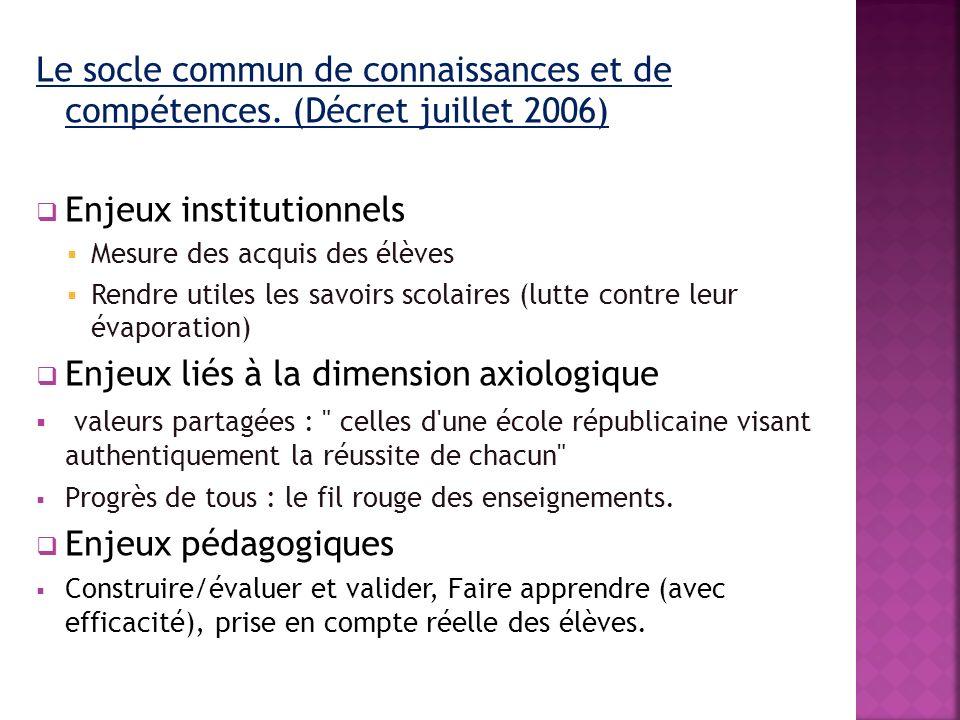 Le socle commun de connaissances et de compétences. (Décret juillet 2006) Enjeux institutionnels Mesure des acquis des élèves Rendre utiles les savoir
