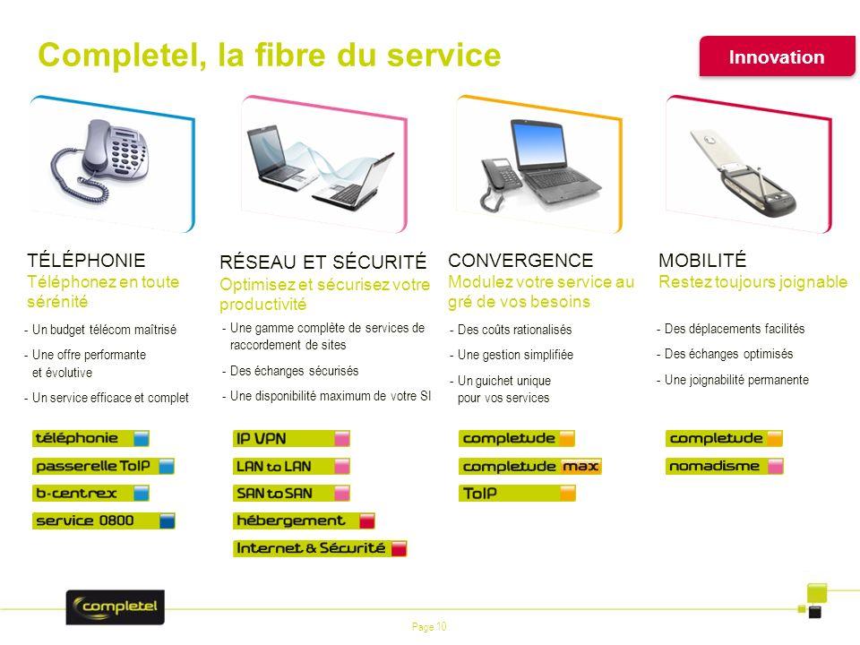Page 10 Completel, la fibre du service Innovation CONVERGENCE Modulez votre service au gré de vos besoins -Des coûts rationalisés -Une gestion simplif