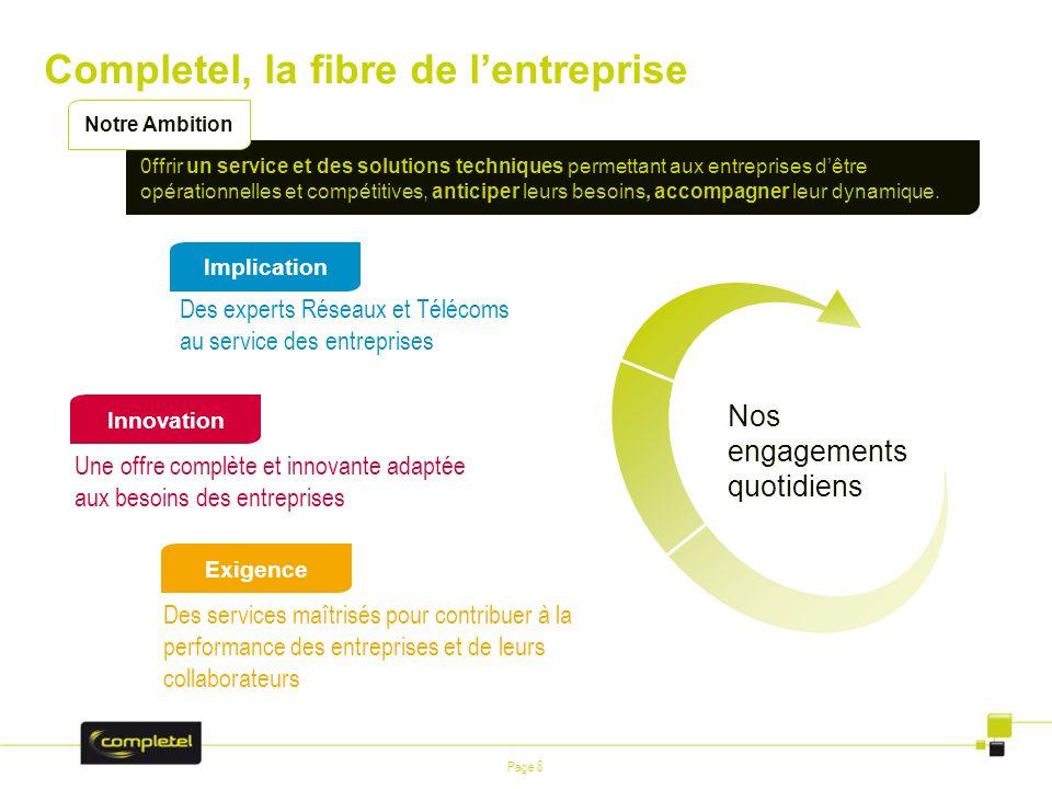 Page 8 Completel, la fibre de lentreprise Nos engagements quotidiens 0ffrir un service et des solutions techniques permettant aux entreprises dêtre op
