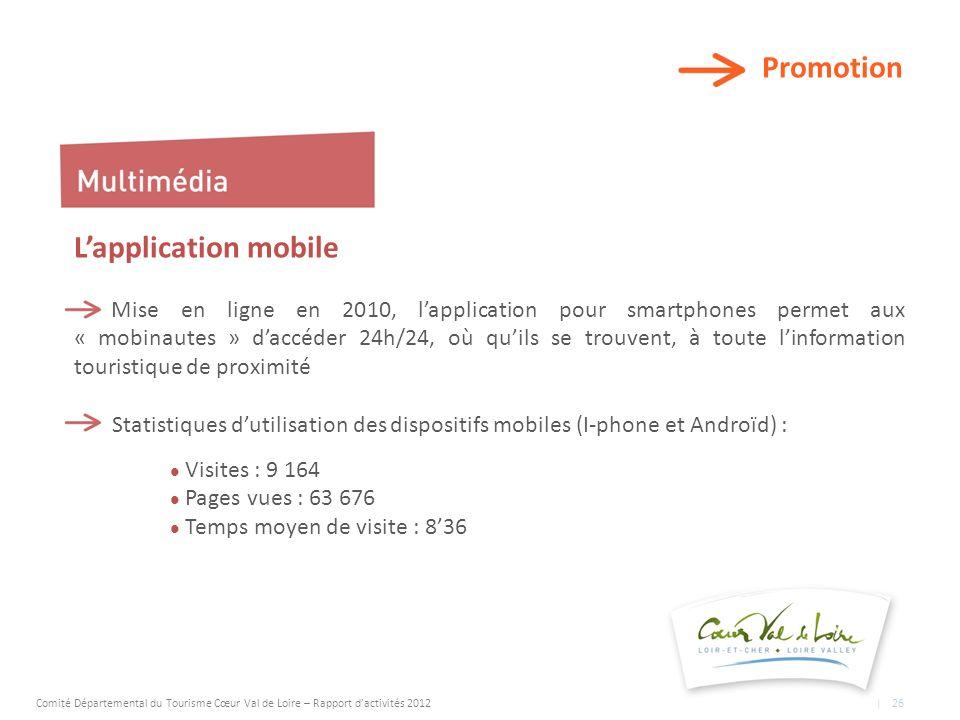 Promotion Lapplication mobile Mise en ligne en 2010, lapplication pour smartphones permet aux « mobinautes » daccéder 24h/24, où quils se trouvent, à toute linformation touristique de proximité Statistiques dutilisation des dispositifs mobiles (I-phone et Androïd) : Visites : 9 164 Pages vues : 63 676 Temps moyen de visite : 836 Comité Départemental du Tourisme Cœur Val de Loire – Rapport dactivités 2012 | 26