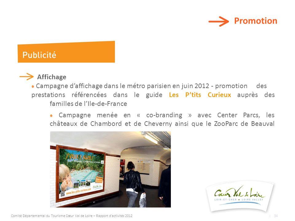 Promotion Affichage Campagne daffichage dans le métro parisien en juin 2012 - promotion des prestations référencées dans le guide Les Ptits Curieux auprès des familles de lIle-de-France Campagne menée en « co-branding » avec Center Parcs, les châteaux de Chambord et de Cheverny ainsi que le ZooParc de Beauval Comité Départemental du Tourisme Cœur Val de Loire – Rapport dactivités 2012 | 34