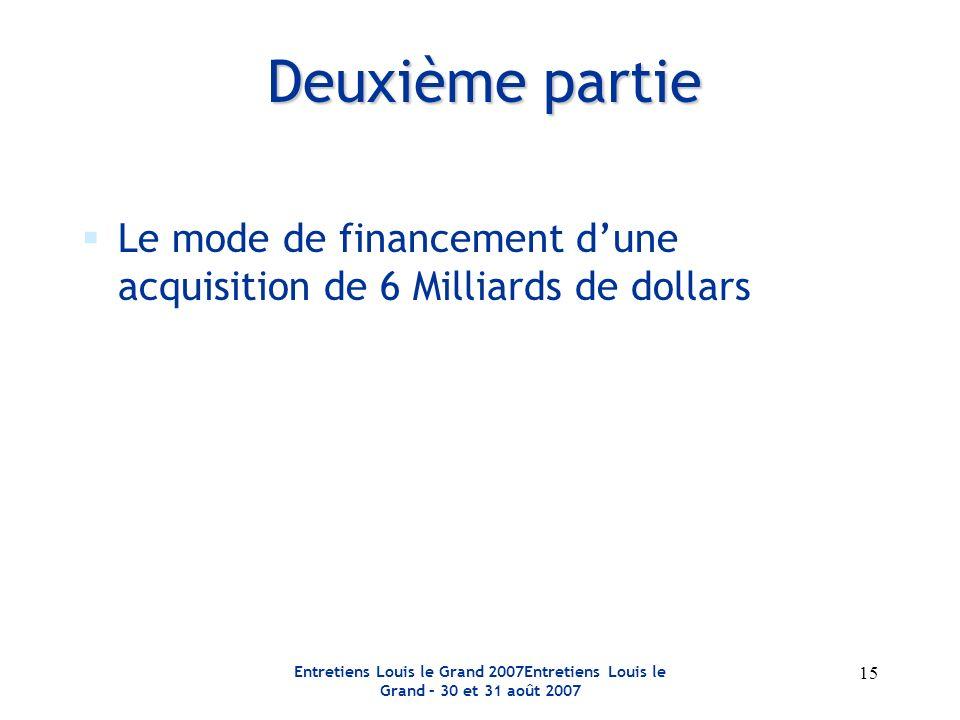 Entretiens Louis le Grand 2007Entretiens Louis le Grand – 30 et 31 août 2007 15 Le mode de financement dune acquisition de 6 Milliards de dollars Deuxième partie