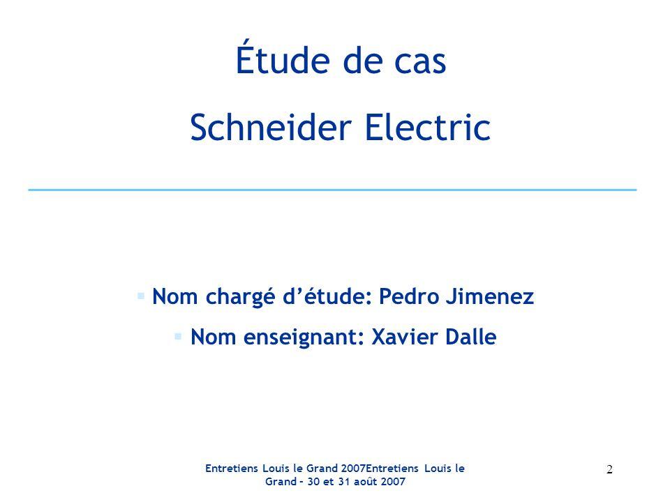 Entretiens Louis le Grand 2007Entretiens Louis le Grand – 30 et 31 août 2007 2 Étude de cas Schneider Electric Nom chargé détude: Pedro Jimenez Nom enseignant: Xavier Dalle