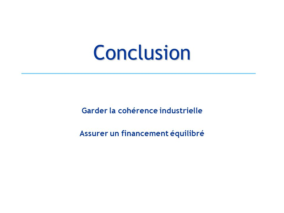 Conclusion Garder la cohérence industrielle Assurer un financement équilibré