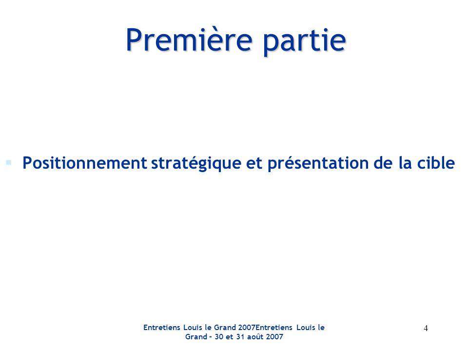 Entretiens Louis le Grand 2007Entretiens Louis le Grand – 30 et 31 août 2007 4 Première partie Positionnement stratégique et présentation de la cible