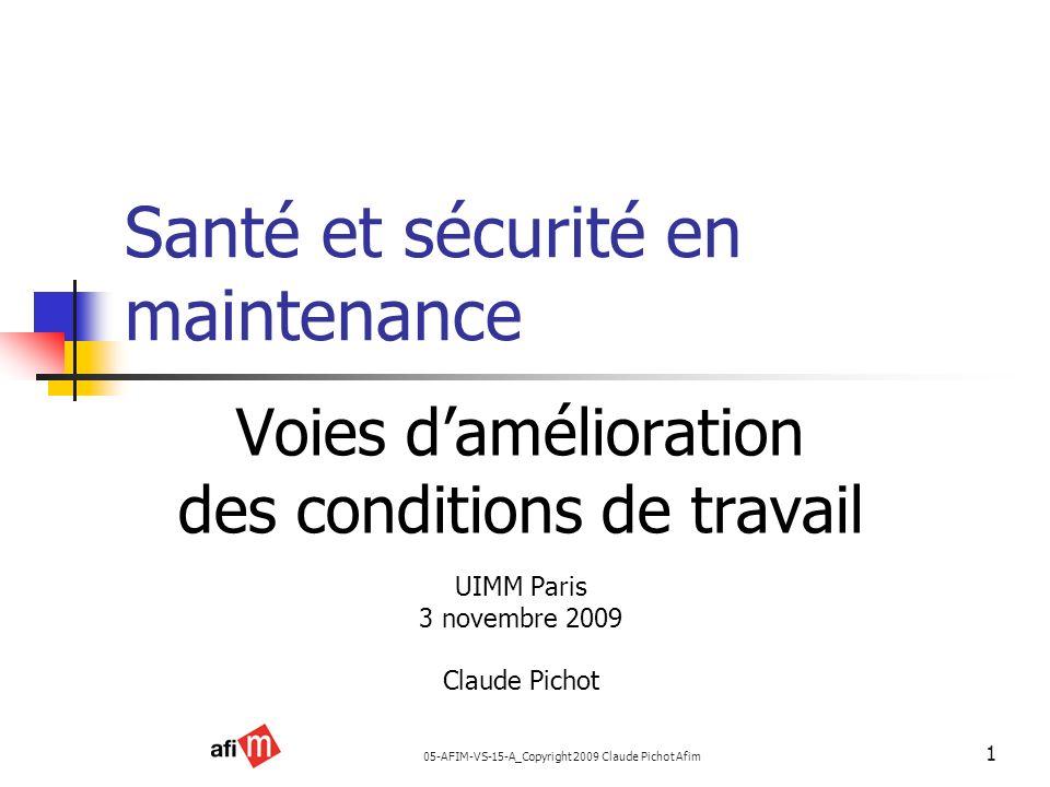 05-AFIM-VS-15-A_Copyright 2009 Claude Pichot Afim 1 Santé et sécurité en maintenance Voies damélioration des conditions de travail UIMM Paris 3 novemb