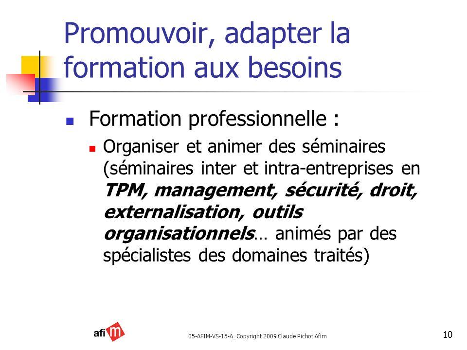 05-AFIM-VS-15-A_Copyright 2009 Claude Pichot Afim 10 Promouvoir, adapter la formation aux besoins Formation professionnelle : Organiser et animer des