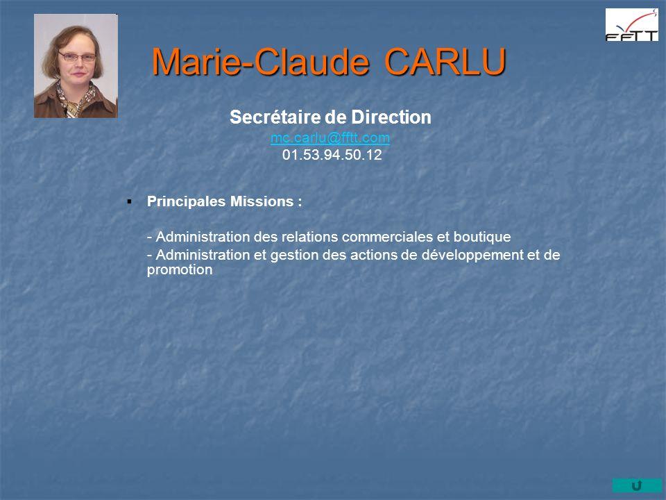 Principales Missions : - Administration des relations commerciales et boutique - Administration et gestion des actions de développement et de promotion Marie-Claude CARLU Secrétaire de Direction mc.carlu@fftt.com mc.carlu@fftt.com 01.53.94.50.12