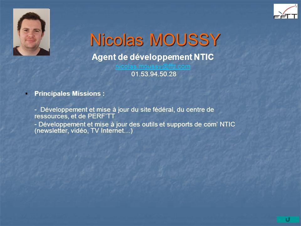 Principales Missions : - Développement et mise à jour du site fédéral, du centre de ressources, et de PERFTT - Développement et mise à jour des outils et supports de com NTIC (newsletter, vidéo, TV Internet…) Nicolas MOUSSY Agent de développement NTIC nicolas.moussy@fftt.com 01.53.94.50.28 nicolas.moussy@fftt.com