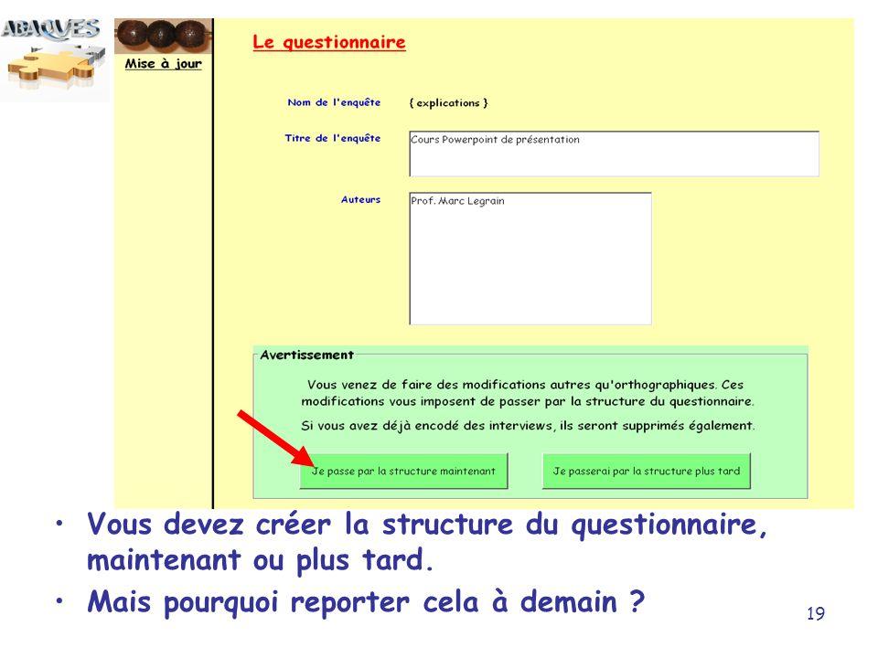 19 Vous devez créer la structure du questionnaire, maintenant ou plus tard. Mais pourquoi reporter cela à demain ?