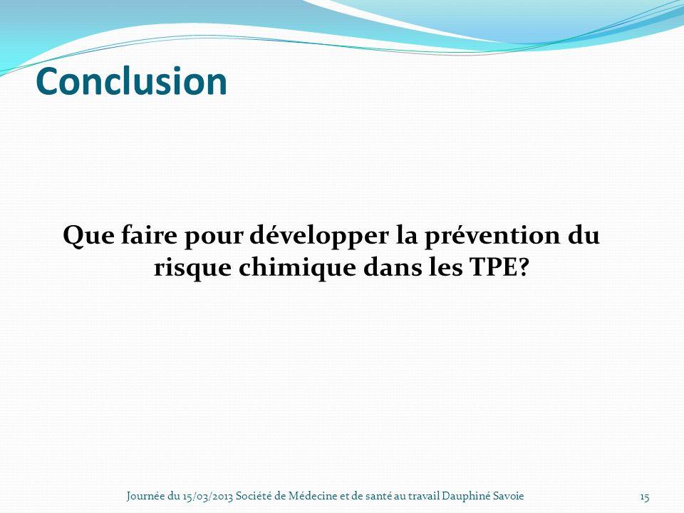 Conclusion Que faire pour développer la prévention du risque chimique dans les TPE? Journée du 15/03/2013 Société de Médecine et de santé au travail D